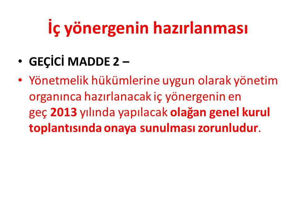İç yönergenin hazırlanması • GEÇİCİ MADDE 2 – • Yönetmelik hükümlerine uygun olarak yönetim organınca hazırlanacak iç yönergenin en geç 2013 yılında y