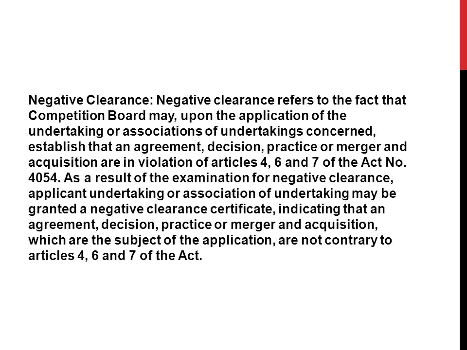 Negative Clearance: Negative clearance refers to the fact that Competition Board may, upon the application of the undertaking or associations of under
