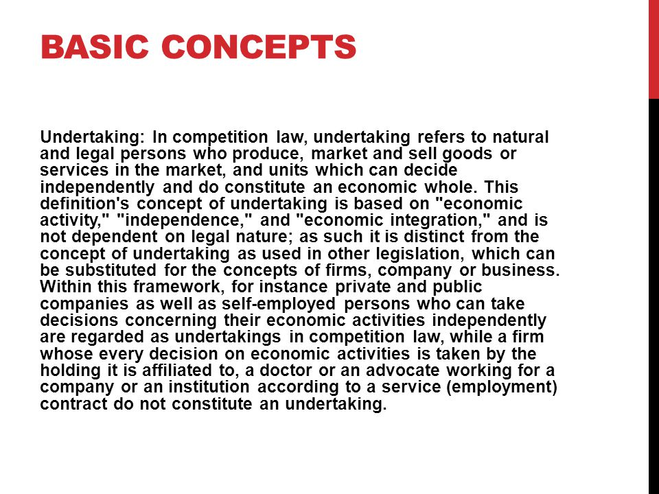BASIC CONCEPTS Undertaking: In competition law, undertaking refers to natural and legal persons who produce, market and sell goods or services in the