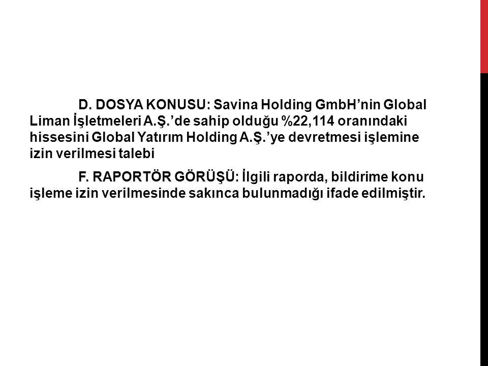 D. DOSYA KONUSU: Savina Holding GmbH'nin Global Liman İşletmeleri A.Ş.'de sahip olduğu %22,114 oranındaki hissesini Global Yatırım Holding A.Ş.'ye dev