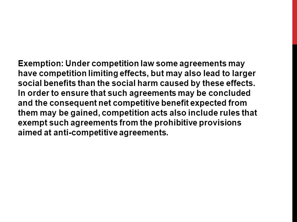 Exemption: Under competition law some agreements may have competition limiting effects, but may also lead to larger social benefits than the social ha