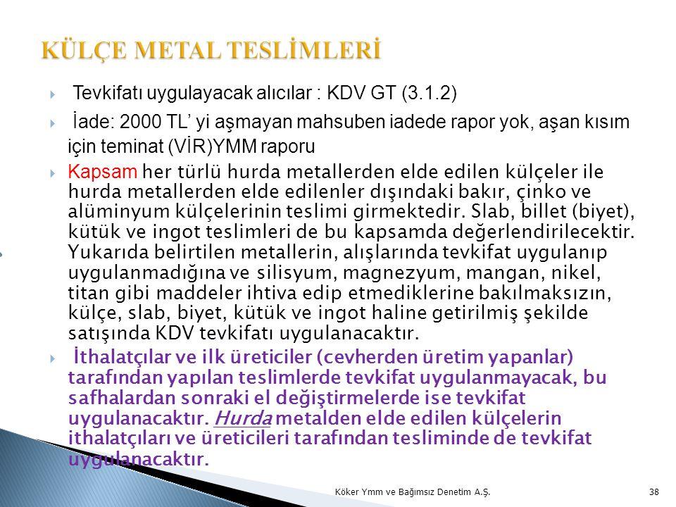  Tevkifatı uygulayacak alıcılar : KDV GT (3.1.2)  İade: 2000 TL' yi aşmayan mahsuben iadede rapor yok, aşan kısım için teminat (VİR)YMM raporu  Kapsam her türlü hurda metallerden elde edilen külçeler ile hurda metallerden elde edilenler dışındaki bakır, çinko ve alüminyum külçelerinin teslimi girmektedir.