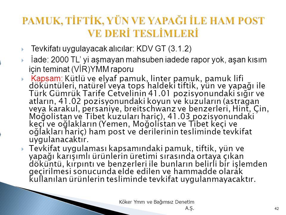  Tevkifatı uygulayacak alıcılar: KDV GT (3.1.2)  İade: 2000 TL' yi aşmayan mahsuben iadede rapor yok, aşan kısım için teminat (VİR)YMM raporu  Kapsam: Kütlü ve elyaf pamuk, linter pamuk, pamuk lifi döküntüleri, natürel veya tops haldeki tiftik, yün ve yapağı ile Türk Gümrük Tarife Cetvelinin 41.01 pozisyonundaki sığır ve atların, 41.02 pozisyonundaki koyun ve kuzuların (astragan veya karakul, persaniye, breitschwanz ve benzerleri, Hint, Çin, Moğolistan ve Tibet kuzuları hariç), 41.03 pozisyonundaki keçi ve oğlakların (Yemen, Moğolistan ve Tibet keçi ve oğlakları hariç) ham post ve derilerinin tesliminde tevkifat uygulanacaktır.