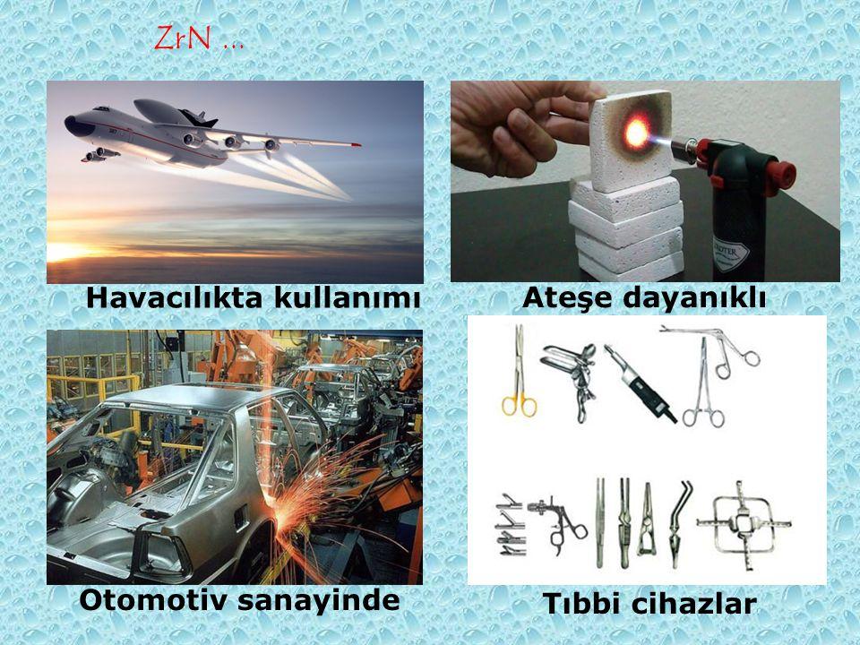 ZrN... Otomotiv sanayinde Havacılıkta kullanımı Tıbbi cihazlar Ateşe dayanıklı