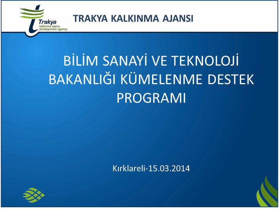 MEHMET GÖKAY ÜSTÜN BİLİM SANAYİ VE TEKNOLOJİ BAKANLIĞI KÜMELENME DESTEK PROGRAMI Kırklareli-15.03.2014 TRAKYA KALKINMA AJANSI