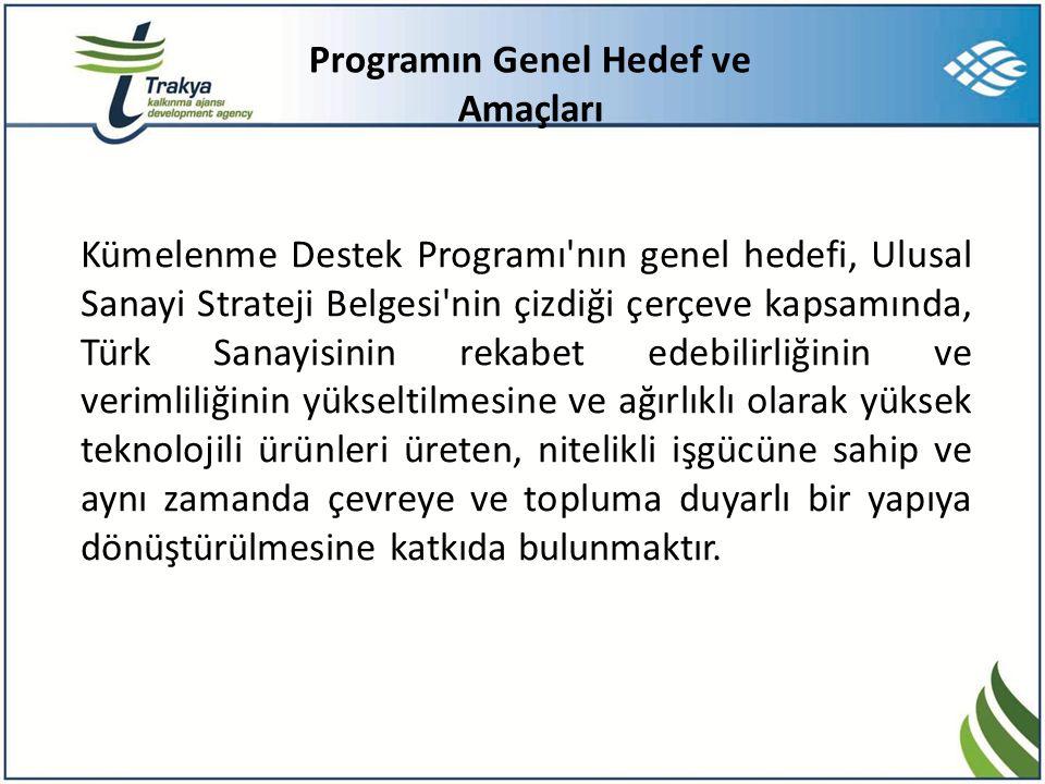 Programın Genel Hedef ve Amaçları Kümelenme Destek Programı nın genel hedefi, Ulusal Sanayi Strateji Belgesi nin çizdiği çerçeve kapsamında, Türk Sanayisinin rekabet edebilirliğinin ve verimliliğinin yükseltilmesine ve ağırlıklı olarak yüksek teknolojili ürünleri üreten, nitelikli işgücüne sahip ve aynı zamanda çevreye ve topluma duyarlı bir yapıya dönüştürülmesine katkıda bulunmaktır.