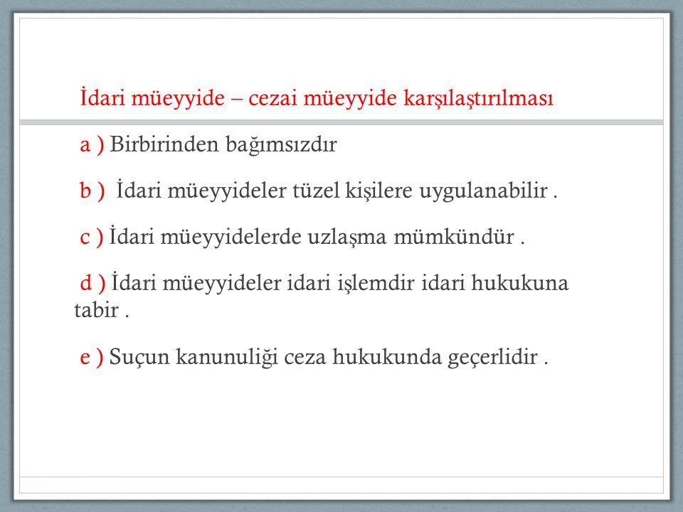 İ dari müeyyide – cezai müeyyide kar ş ıla ş tırılması a ) Birbirinden ba ğ ımsızdır b ) İ dari müeyyideler tüzel ki ş ilere uygulanabilir.