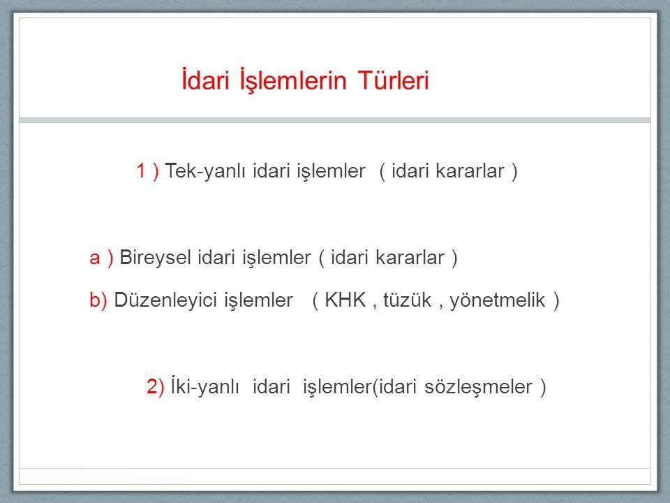 İdari İşlemlerin Türleri 1 ) Tek-yanlı idari işlemler ( idari kararlar ) a ) Bireysel idari işlemler ( idari kararlar ) b) Düzenleyici işlemler ( KHK, tüzük, yönetmelik ) 2) İki-yanlı idari işlemler(idari sözleşmeler )