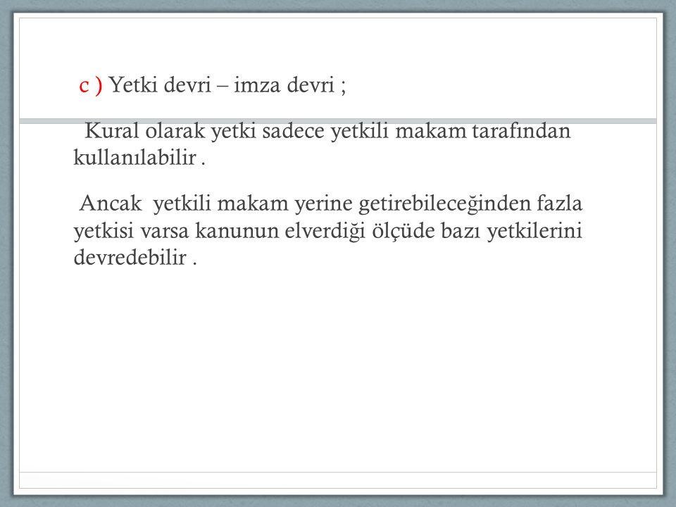 c ) Yetki devri – imza devri ; Kural olarak yetki sadece yetkili makam tarafından kullanılabilir.