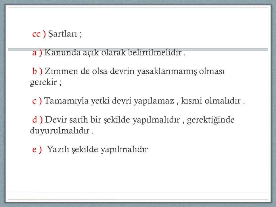 cc ) Ş artları ; a ) Kanunda açık olarak belirtilmelidir. b ) Zımmen de olsa devrin yasaklanmamı ş olması gerekir ; c ) Tamamıyla yetki devri yapılama