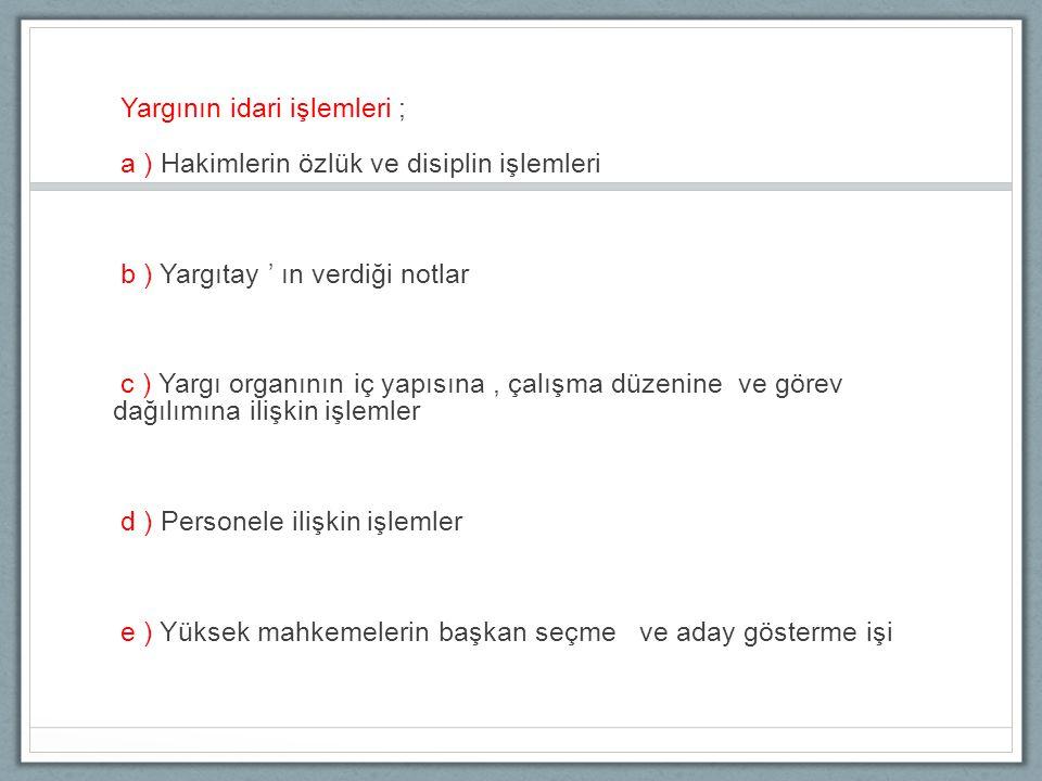 Yargının idari işlemleri ; a ) Hakimlerin özlük ve disiplin işlemleri b ) Yargıtay ' ın verdiği notlar c ) Yargı organının iç yapısına, çalışma düzeni