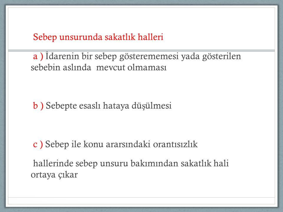Sebep unsurunda sakatlık halleri a ) İ darenin bir sebep gösterememesi yada gösterilen sebebin aslında mevcut olmaması b ) Sebepte esaslı hataya dü ş ülmesi c ) Sebep ile konu ararsındaki orantısızlık hallerinde sebep unsuru bakımından sakatlık hali ortaya çıkar