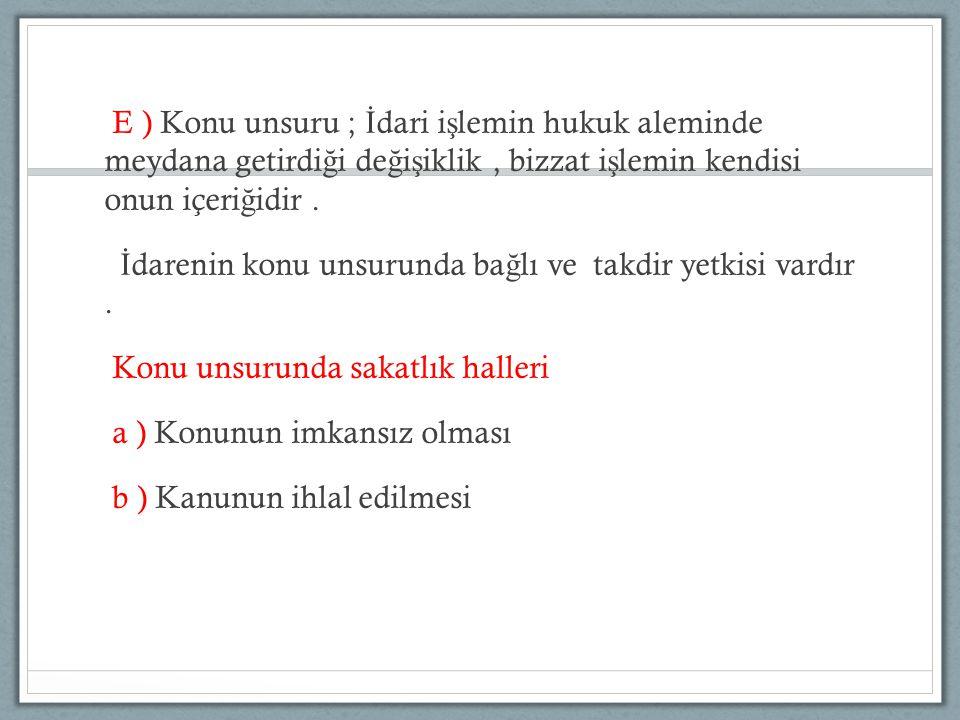 E ) Konu unsuru ; İ dari i ş lemin hukuk aleminde meydana getirdi ğ i de ğ i ş iklik, bizzat i ş lemin kendisi onun içeri ğ idir.