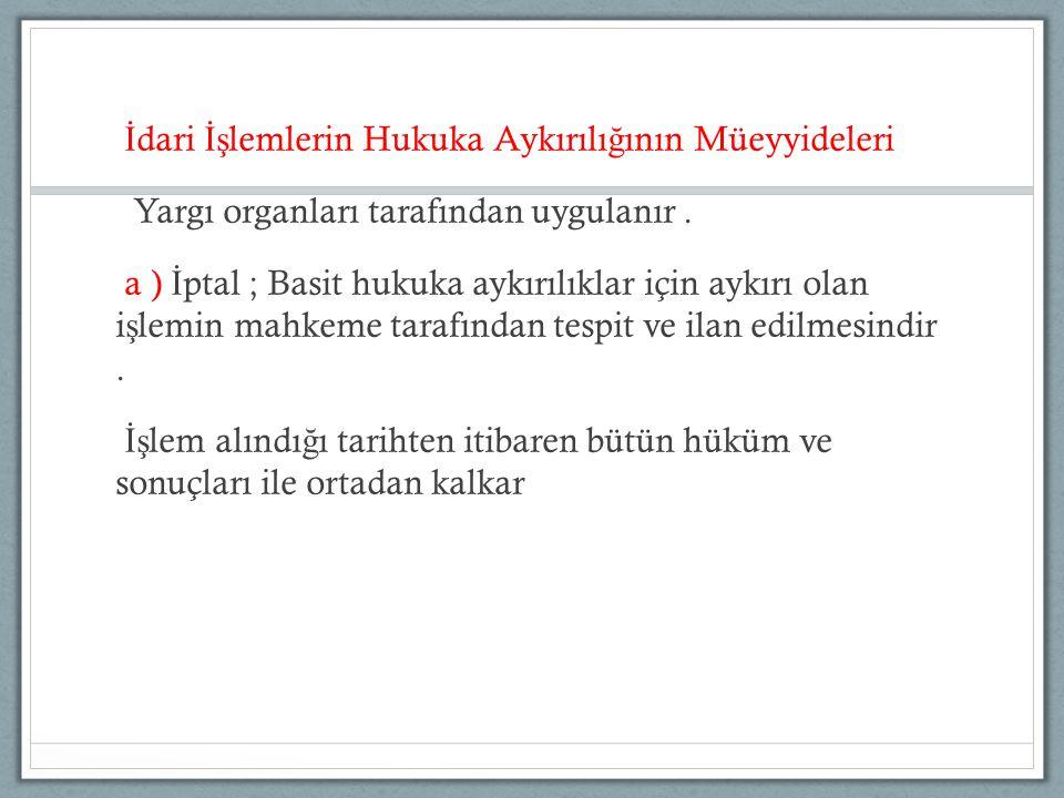 İ dari İş lemlerin Hukuka Aykırılı ğ ının Müeyyideleri Yargı organları tarafından uygulanır. a ) İ ptal ; Basit hukuka aykırılıklar için aykırı olan i