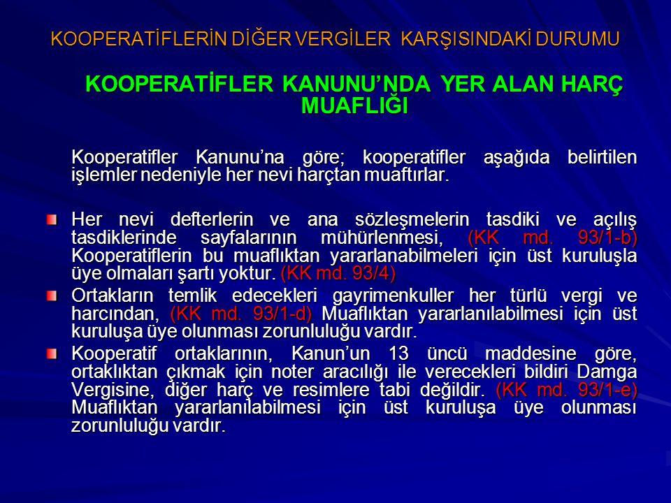 KOOPERATİFLERİN DİĞER VERGİLER KARŞISINDAKİ DURUMU KOOPERATİFLER KANUNU'NDA YER ALAN HARÇ MUAFLIĞI Kooperatifler Kanunu'na göre; kooperatifler aşağıda