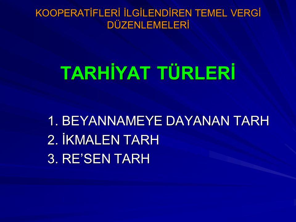 KOOPERATİFLERİ İLGİLENDİREN TEMEL VERGİ DÜZENLEMELERİ BEYANNAMEYE DAYANAN TARH Türk vergi sisteminde vergiler kural olarak mükellefin veya vergi sorumlusunun beyanı üzerine tarh edilir.