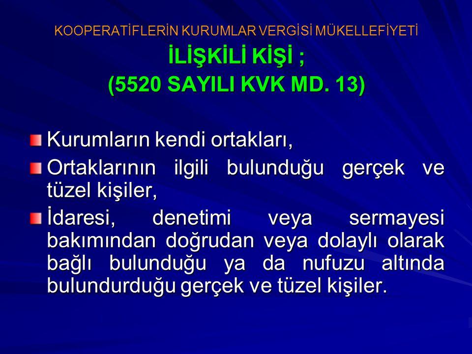 KOOPERATİFLERİN KURUMLAR VERGİSİ MÜKELLEFİYETİ İLİŞKİLİ KİŞİ ; (5520 SAYILI KVK MD. 13) Kurumların kendi ortakları, Ortaklarının ilgili bulunduğu gerç