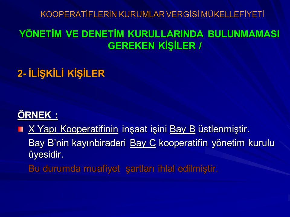 YÖNETİM VE DENETİM KURULLARINDA BULUNMAMASI GEREKEN KİŞİLER / 2- İLİŞKİLİ KİŞİLER ÖRNEK : X Yapı Kooperatifinin inşaat işini Bay B üstlenmiştir. Bay B