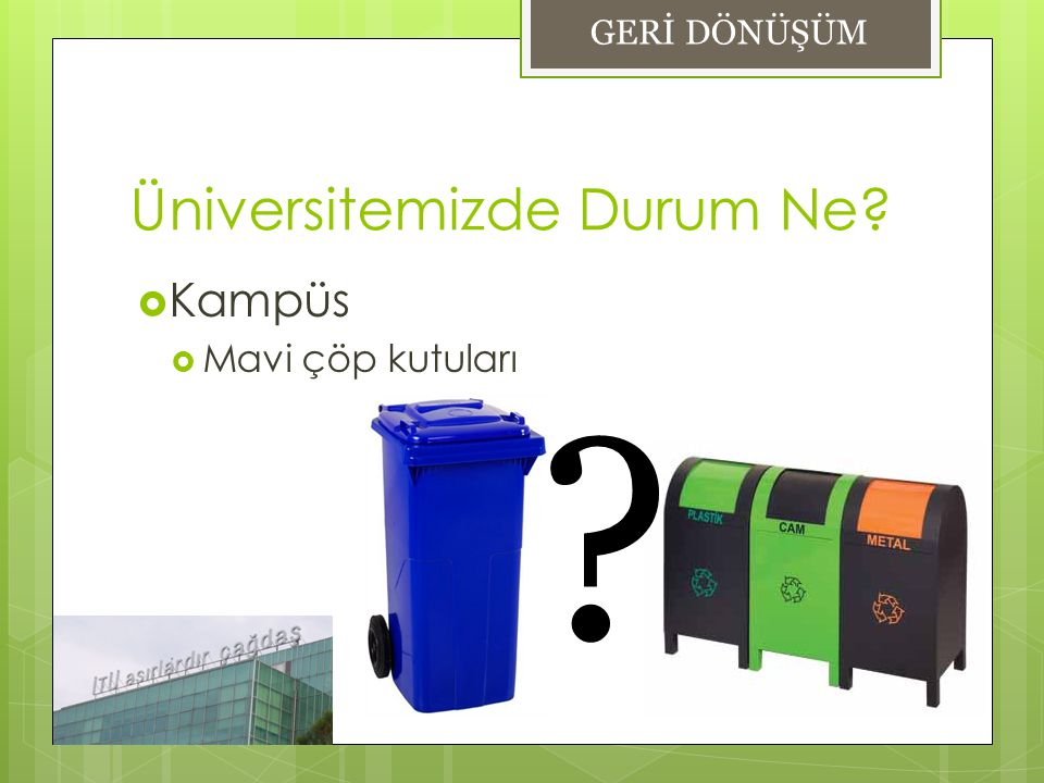 Üniversitemizde Durum Ne?  Kampüs  Mavi çöp kutuları GERİ DÖNÜŞÜM ?