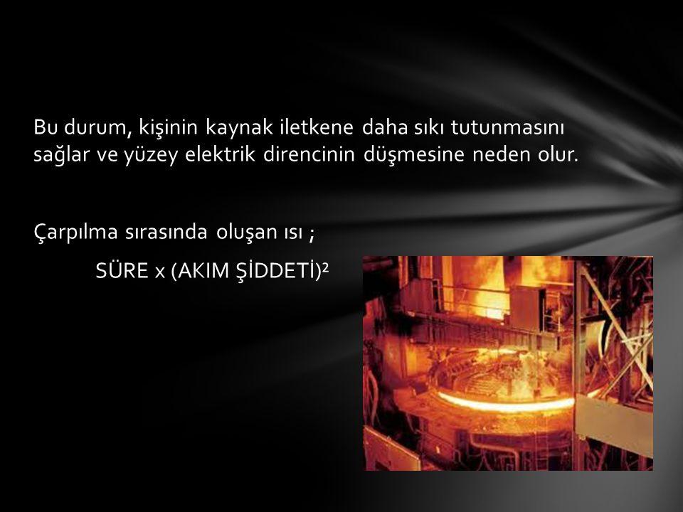 Bu durum, kişinin kaynak iletkene daha sıkı tutunmasını sağlar ve yüzey elektrik direncinin düşmesine neden olur. Çarpılma sırasında oluşan ısı ; SÜRE