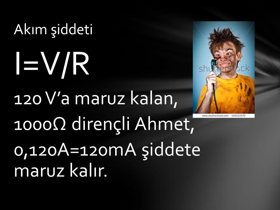 I=V/R 120 V'a maruz kalan, 1000Ω dirençli Ahmet, 0,120A=120mA şiddete maruz kalır. Akım şiddeti