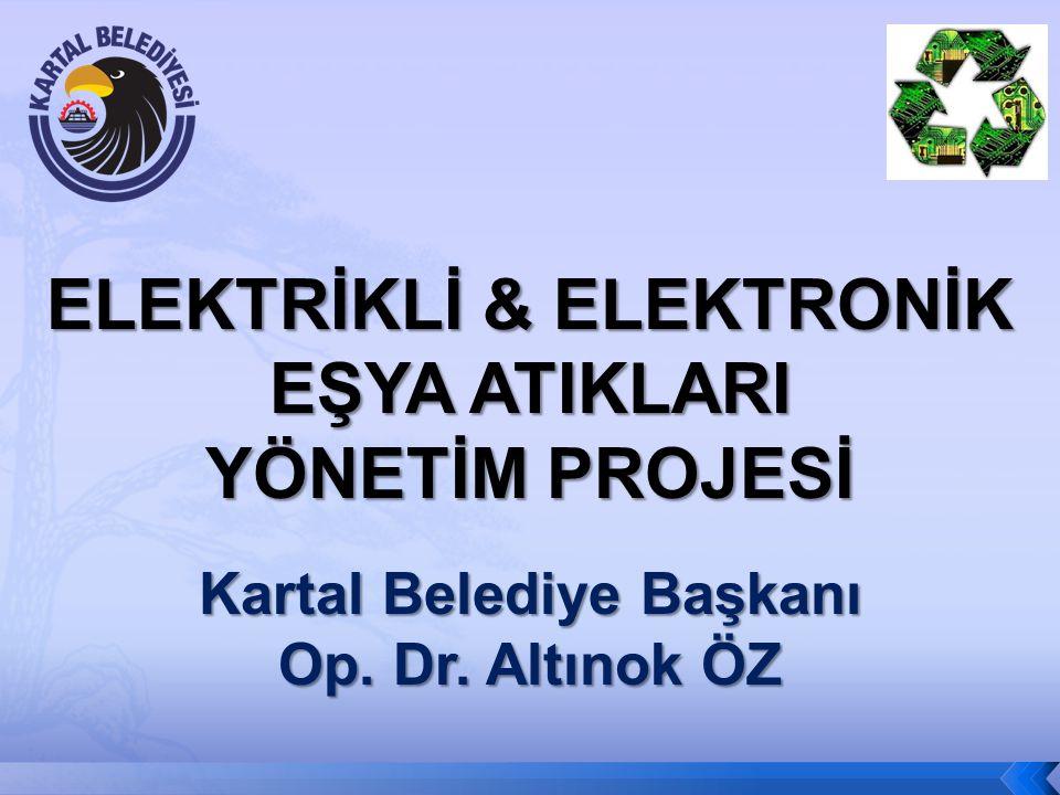 ELEKTRİKLİ & ELEKTRONİK EŞYA ATIKLARI YÖNETİM PROJESİ Kartal Belediye Başkanı Op. Dr. Altınok ÖZ