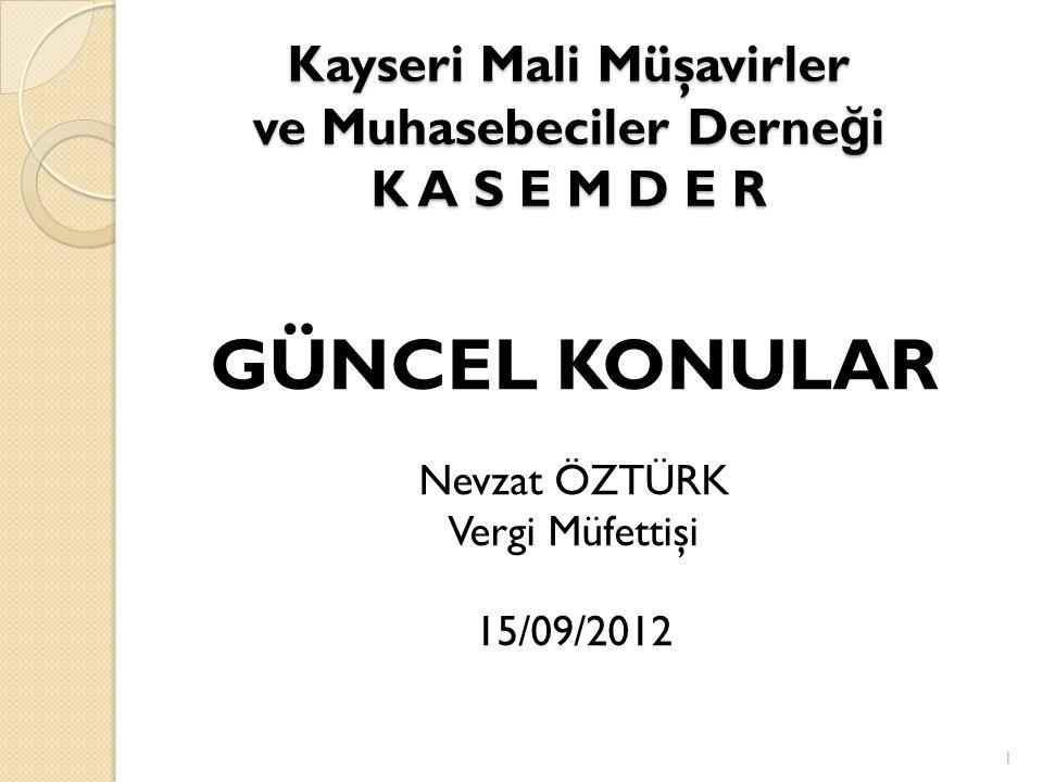 Kayseri Mali Müşavirler ve Muhasebeciler Derne ğ i K A S E M D E R GÜNCEL KONULAR Nevzat ÖZTÜRK Vergi Müfettişi 15/09/2012 1