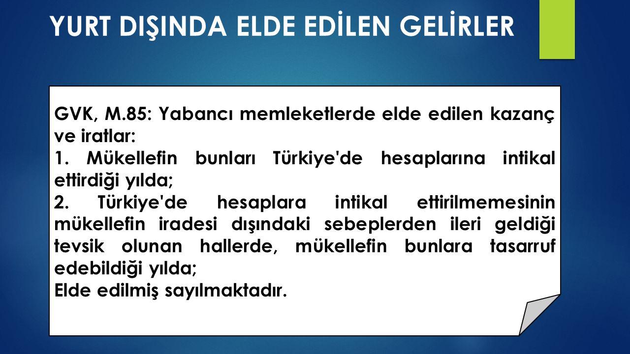 YURT DIŞINDA ELDE EDİLEN GELİRLER GVK, M.85: Yabancı memleketlerde elde edilen kazanç ve iratlar: 1. Mükellefin bunları Türkiye'de hesaplarına intikal