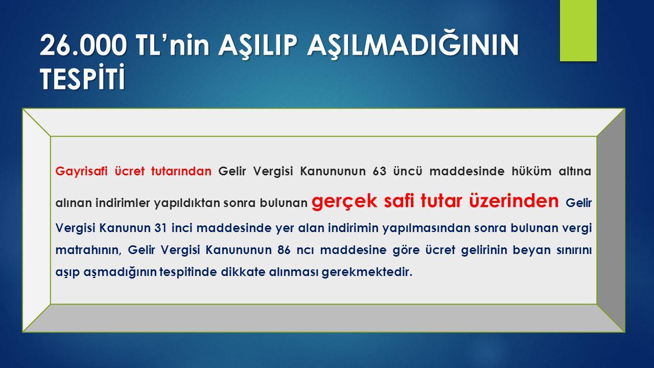 26.000 TL'nin AŞILIP AŞILMADIĞININ TESPİTİ Gayrisafi ücret tutarından Gelir Vergisi Kanununun 63 üncü maddesinde hüküm altına alınan indirimler yapıld