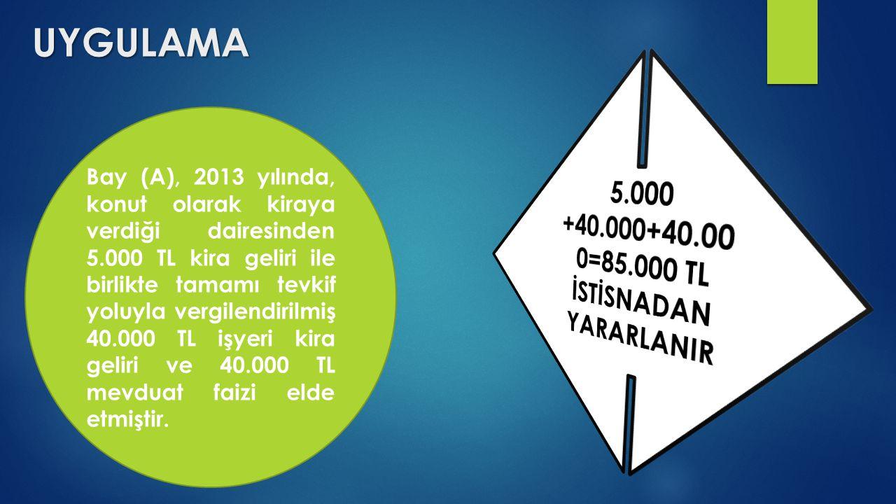 UYGULAMA Bay (A), 2013 yılında, konut olarak kiraya verdiği dairesinden 5.000 TL kira geliri ile birlikte tamamı tevkif yoluyla vergilendirilmiş 40.00