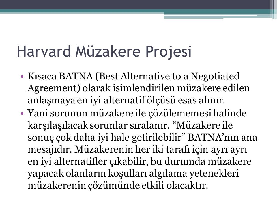 Harvard Müzakere Projesi •Kısaca BATNA (Best Alternative to a Negotiated Agreement) olarak isimlendirilen müzakere edilen anlaşmaya en iyi alternatif ölçüsü esas alınır.