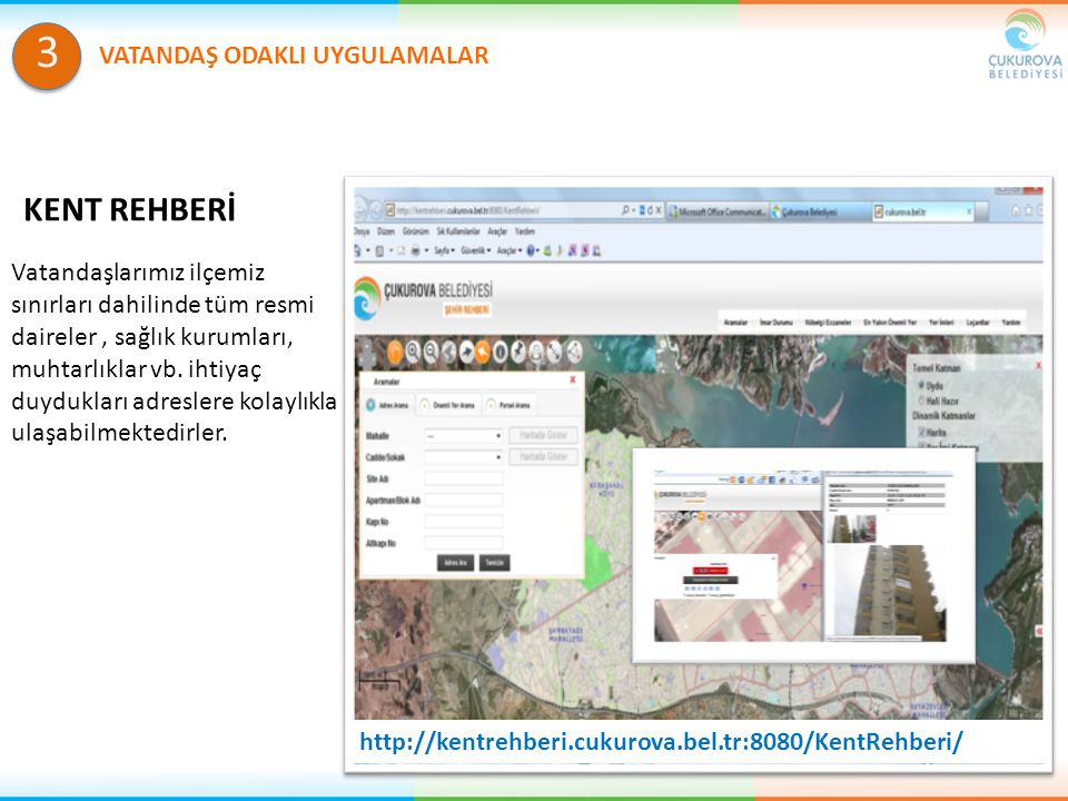 http://kentrehberi.cukurova.bel.tr:8080/KentRehberi/ Vatandaşlarımız ilçemiz sınırları dahilinde tüm resmi daireler, sağlık kurumları, muhtarlıklar vb