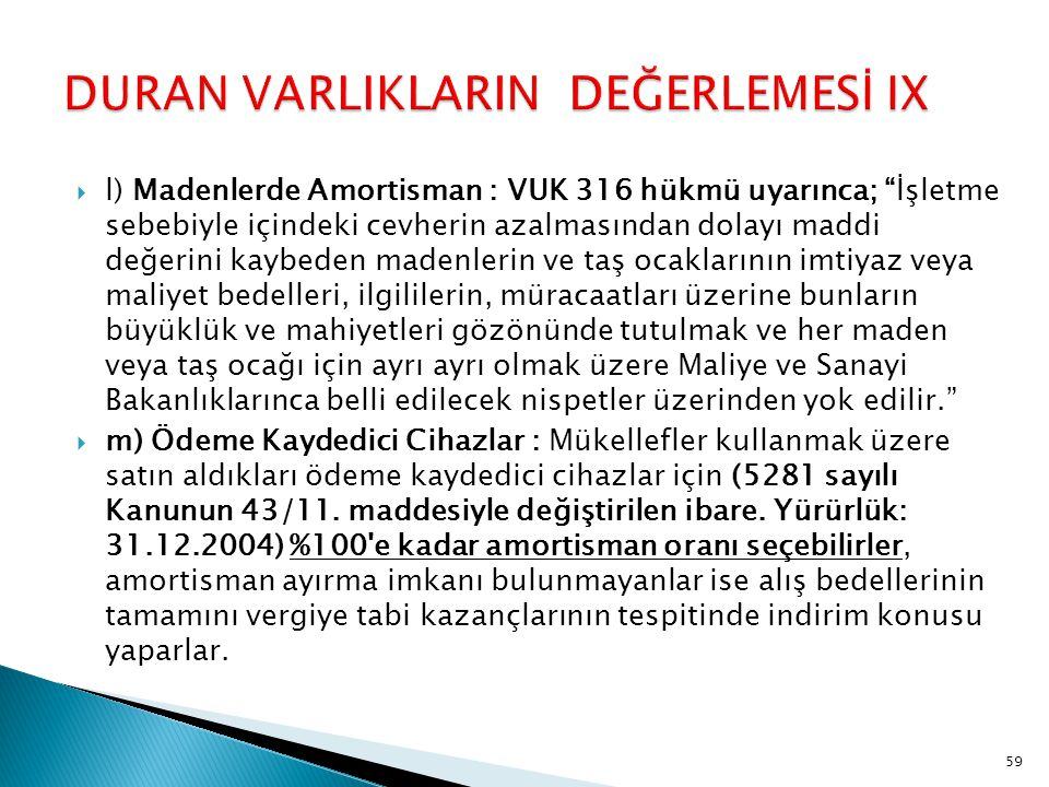 """ l) Madenlerde Amortisman : VUK 316 hükmü uyarınca; """"İşletme sebebiyle içindeki cevherin azalmasından dolayı maddi değerini kaybeden madenlerin ve ta"""
