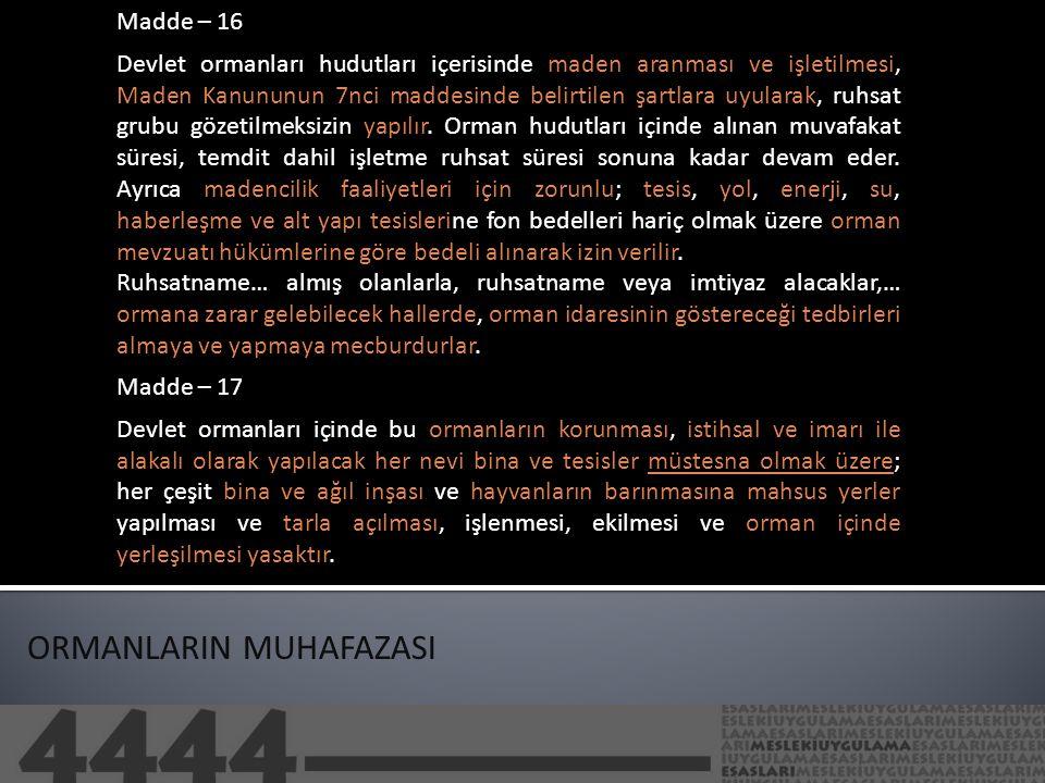 ORMANLARIN MUHAFAZASI Madde – 16 Devlet ormanları hudutları içerisinde maden aranması ve işletilmesi, Maden Kanununun 7nci maddesinde belirtilen şartlara uyularak, ruhsat grubu gözetilmeksizin yapılır.