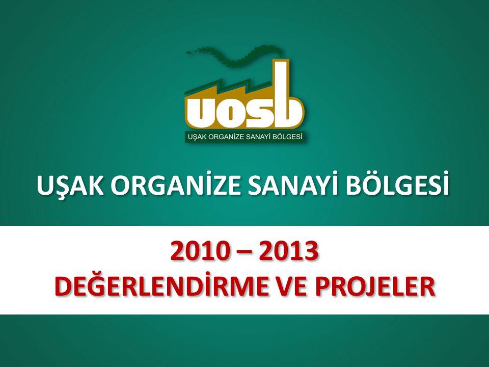 UŞAK ORGANİZE SANAYİ BÖLGESİ 2010 – 2013 DEĞERLENDİRME VE PROJELER 2010 – 2013 DEĞERLENDİRME VE PROJELER