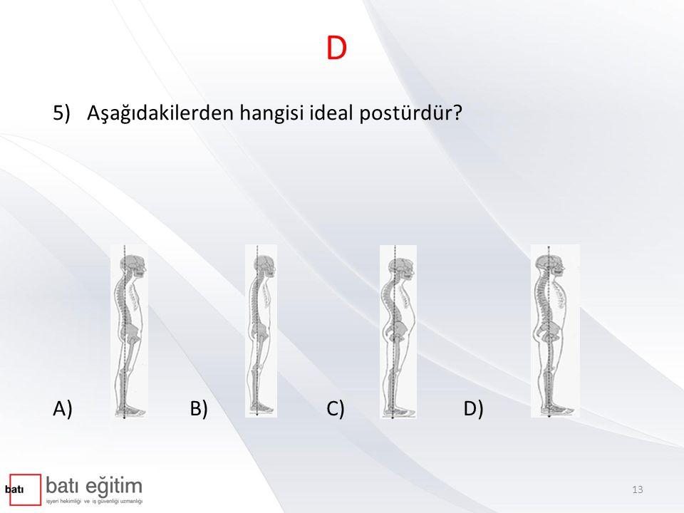 D 5)Aşağıdakilerden hangisi ideal postürdür? A) B) C) D) 13