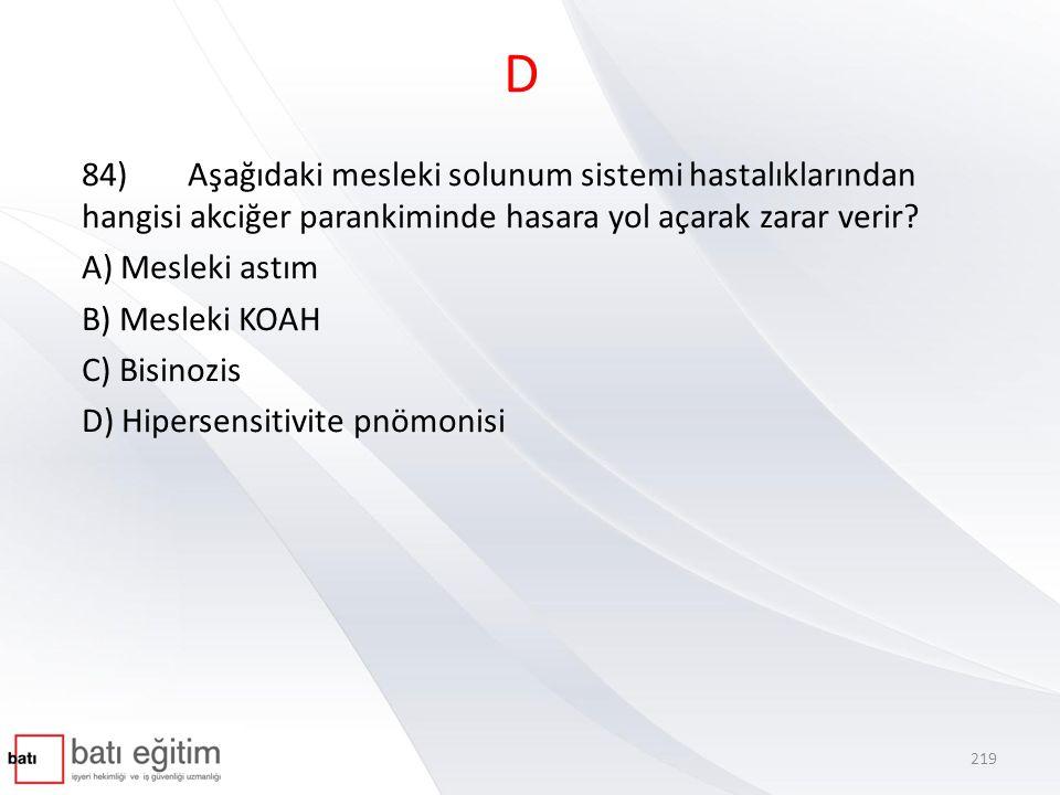 D 84)Aşağıdaki mesleki solunum sistemi hastalıklarından hangisi akciğer parankiminde hasara yol açarak zarar verir.