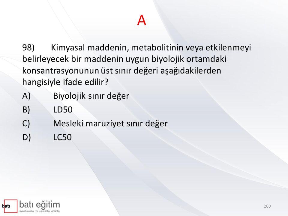 A 98)Kimyasal maddenin, metabolitinin veya etkilenmeyi belirleyecek bir maddenin uygun biyolojik ortamdaki konsantrasyonunun üst sınır değeri aşağıdakilerden hangisiyle ifade edilir.