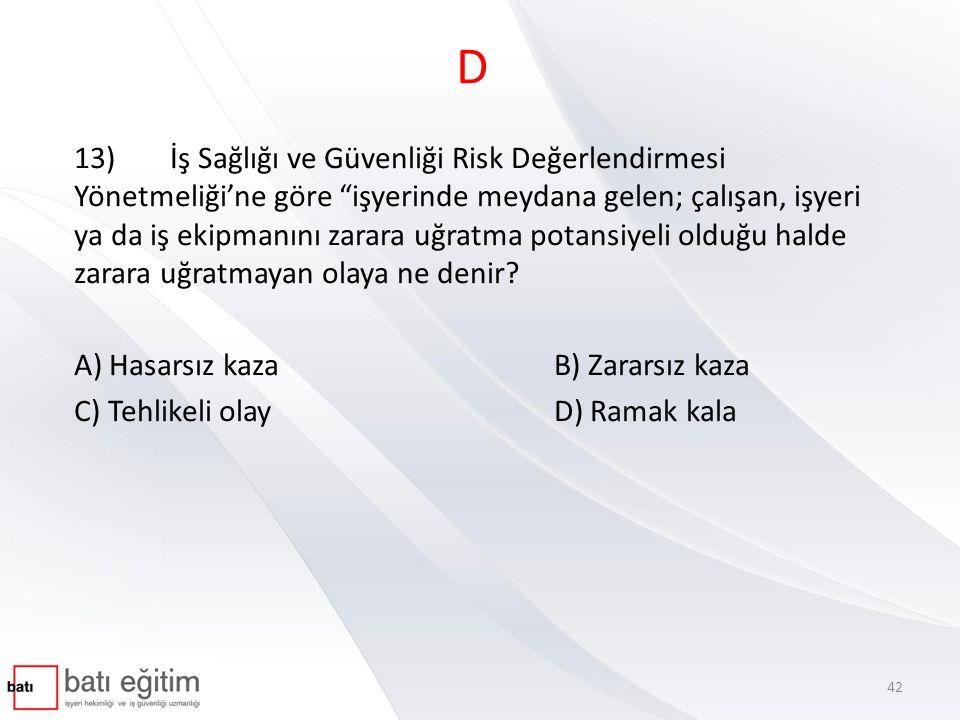 D 13)İş Sağlığı ve Güvenliği Risk Değerlendirmesi Yönetmeliği'ne göre işyerinde meydana gelen; çalışan, işyeri ya da iş ekipmanını zarara uğratma potansiyeli olduğu halde zarara uğratmayan olaya ne denir.
