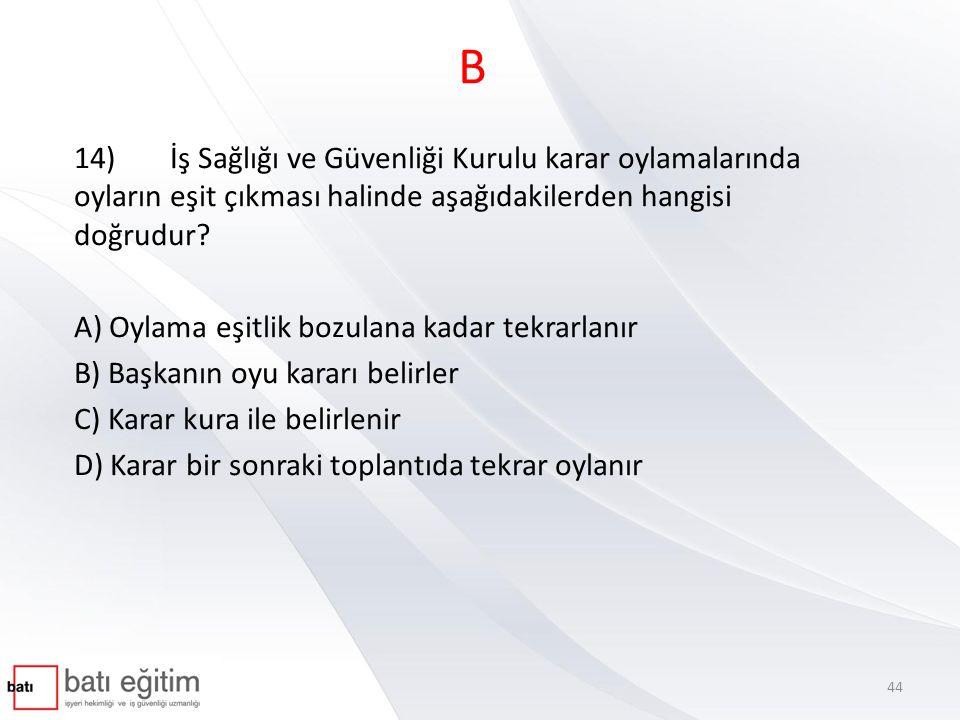 B 14)İş Sağlığı ve Güvenliği Kurulu karar oylamalarında oyların eşit çıkması halinde aşağıdakilerden hangisi doğrudur.