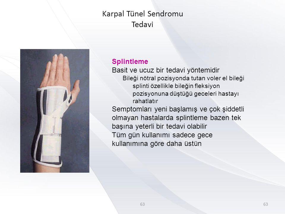 63 Karpal Tünel Sendromu Tedavi 63 Splintleme Basit ve ucuz bir tedavi yöntemidir Bileği nötral pozisyonda tutan voler el bileği splinti özellikle bileğin fleksiyon pozisyonuna düştüğü geceleri hastayı rahatlatır Semptomları yeni başlamış ve çok şiddetli olmayan hastalarda splintleme bazen tek başına yeterli bir tedavi olabilir Tüm gün kullanımı sadece gece kullanımına göre daha üstün