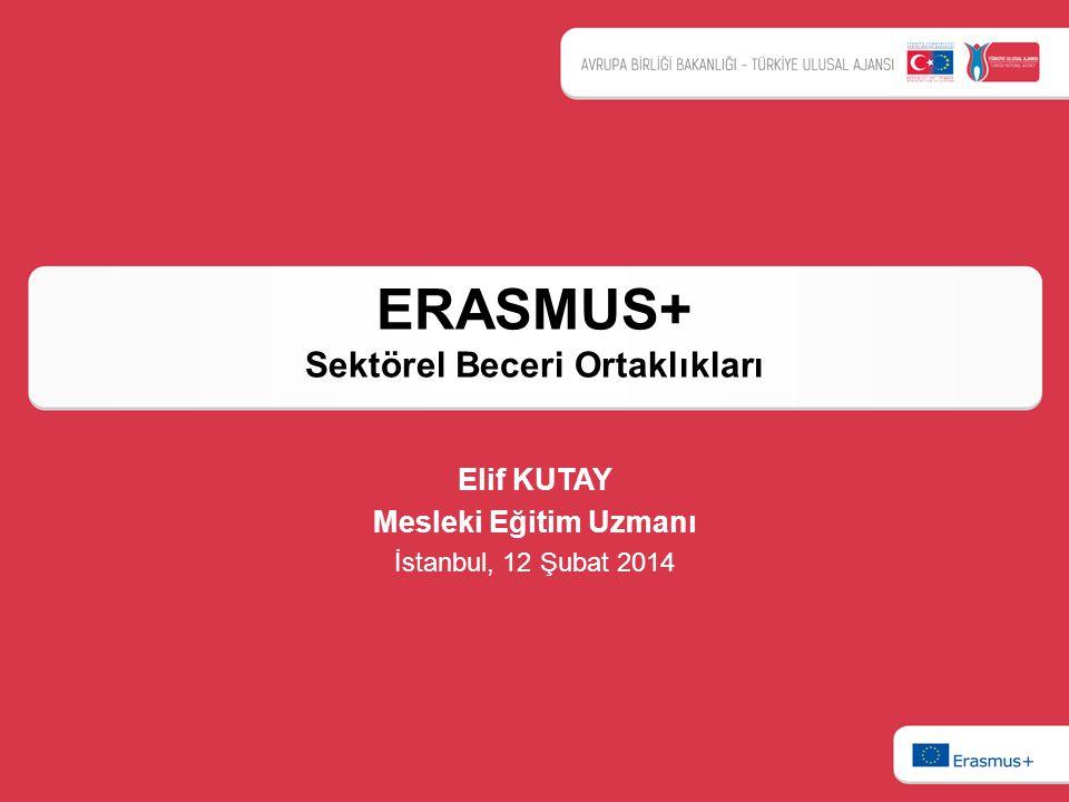 ERASMUS+ Sektörel Beceri Ortaklıkları Elif KUTAY Mesleki Eğitim Uzmanı İstanbul, 12 Şubat 2014