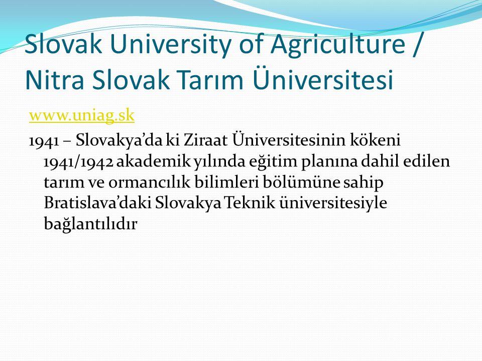 Slovak University of Agriculture / Nitra Slovak Tarım Üniversitesi www.uniag.sk 1941 – Slovakya'da ki Ziraat Üniversitesinin kökeni 1941/1942 akademik yılında eğitim planına dahil edilen tarım ve ormancılık bilimleri bölümüne sahip Bratislava'daki Slovakya Teknik üniversitesiyle bağlantılıdır