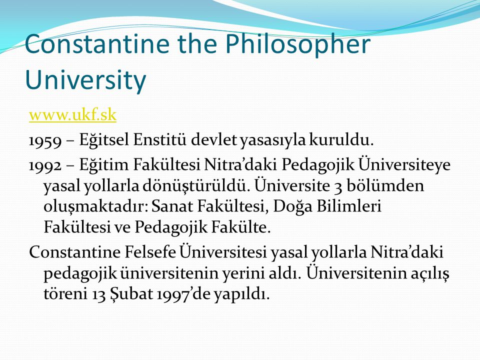 Constantine the Philosopher University www.ukf.sk 1959 – Eğitsel Enstitü devlet yasasıyla kuruldu. 1992 – Eğitim Fakültesi Nitra'daki Pedagojik Üniver