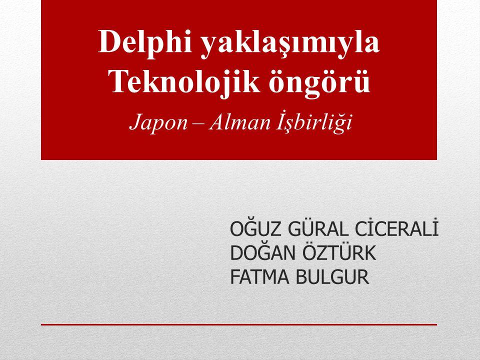 Delphi yaklaşımıyla Teknolojik öngörü Japon – Alman İşbirliği OĞUZ GÜRAL CİCERALİ DOĞAN ÖZTÜRK FATMA BULGUR