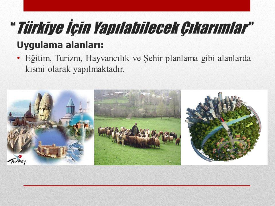 """""""Türkiye İçin Yapılabilecek Çıkarımlar """" Uygulama alanları: • Eğitim, Turizm, Hayvancılık ve Şehir planlama gibi alanlarda kısmi olarak yapılmaktadır."""