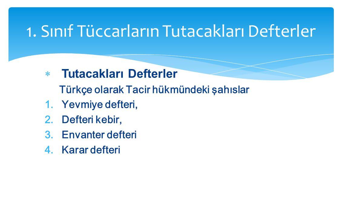 1. Sınıf Tüccarların Tutacakları Defterler  Tutacakları Defterler Türkçe olarak Tacir hükmündeki şahıslar 1.Yevmiye defteri, 2.Defteri kebir, 3.Envan