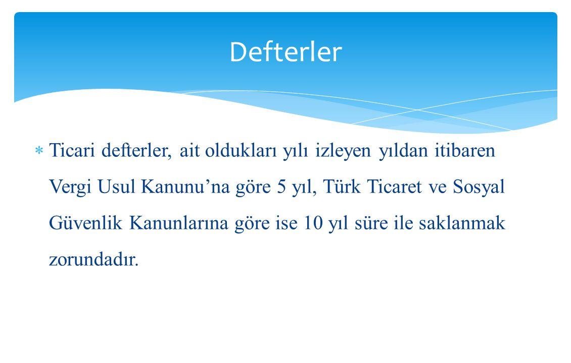  Ticari defterler, ait oldukları yılı izleyen yıldan itibaren Vergi Usul Kanunu'na göre 5 yıl, Türk Ticaret ve Sosyal Güvenlik Kanunlarına göre ise 1