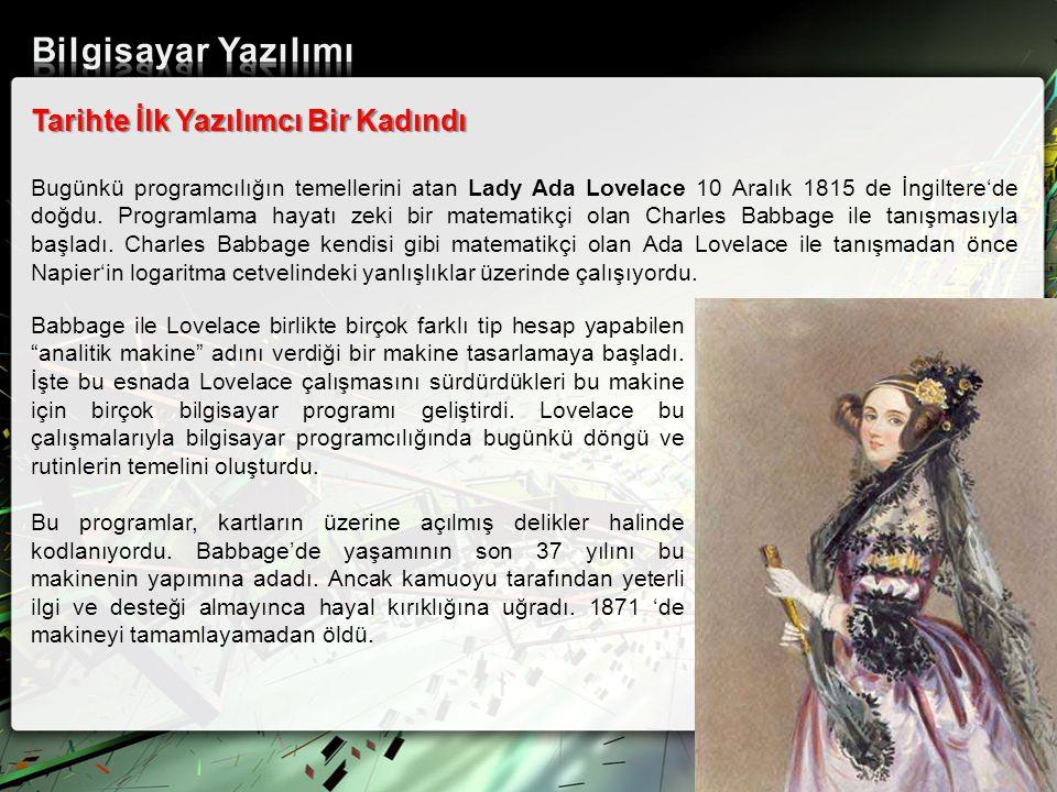 Tarihte İlk Yazılımcı Bir Kadındı Bugünkü programcılığın temellerini atan Lady Ada Lovelace 10 Aralık 1815 de İngiltere'de doğdu. Programlama hayatı z