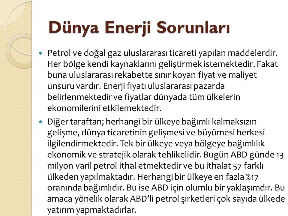 Dünya Enerji Sorunları  Petrol ve doğal gaz uluslararası ticareti yapılan maddelerdir. Her bölge kendi kaynaklarını geliştirmek istemektedir. Fakat b